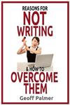 Reasons for NOT Writing & How to Overcome Them: A complete guide to writing your first book. And your next one.