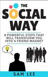The Social Way: Eight Powerful Steps that Will Transform You into a Friend Magnet
