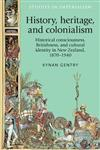 History, Heritage, and Colonialism: Historical Consciousness, Britishness, and Cultural Identity in New Zealand, 1870-1940