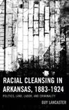 Racial Cleansing in Arkansas, 1883-1924: Politics, Land, Labor, and Criminality