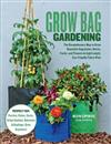 Grow Bag Gardening: The Revolutionary Way to Grow Bountiful Vegetables, Herbs, Fruits, and Flowers in Lightweight, Eco-friendly Fabric Pots - Perfect For: Porches, Patios, Decks, Urban Gardens, Balconies & Rooftops. Grow Anywhere!