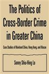 The Politics of Cross-border Crime in Greater China: Case Studies of Mainland China, Hong Kong, and Macao: Case Studies of Mainland China, Hong Kong, and Macao