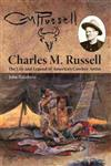 Charles M. Russell: The Life and Legend of America's Cowboy Artist
