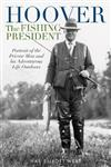 Hoover the Fishing President: Portrait of the Private Man and His Adventurous Life Outdoors