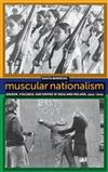 Muscular Nationalism: Gender, Violence, and Empire in India and Ireland, 1914-2004