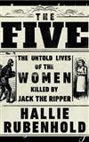 The Five: The Untold Lives of the Women Killed by Jack the Ripper