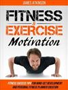Fitness and Exercise Motivation: Fitness Success Tips for Mindset Development and Personal Fitness Planner Creation