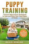 Puppy Training: 7 Proven Natural Easy Techniques to Train and Raise Your Cute Puppy at Home: (Well Behaved Dog Training, Obey Your Orders, understand your Signals. Raise Your New Best Friend Playfully)