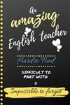 An Amazing English Teacher Hard to Find Difficult to Part With & Impossible to Forget: Cute Notebook Journal Gift for Teachers Appreciation, Thank You, Colleagues, Women, Retirement, Birthday Presents, Christmas and Coworkers - Gift Ideas