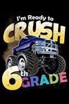 I'm Ready to Crush 6th Grade: 100 Pages College Ruled Lined Blank Writing Notebook - 6 x 9 Funny Back to School Notebook For Boys and Girls Kids Teachers Students