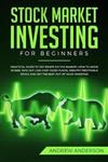 Stock Market Investing for Beginners: Practical guide To Get Smart On The Market; How To Avoid Scams, Pick Out Low-Cost Index Funds, Identify Profitable Stock And Get The Best Out Of Your Investing