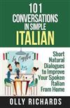101 Conversations in Simple Italian: Short Natural Dialogues to Boost Your Confidence & Improve Your Spoken Italian