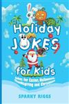Holiday Jokes for Kids: Kid Jokes for Easter, Halloween, Thanksgiving and Christmas for Kids Aged 7 to 102