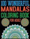 100 Wonderful Mandalas Coloring Book For Adult: An Adult Coloring Book with Fun, Easy, and Relaxing Coloring Pages For Meditation And Happiness with 100 Mandala Images Stress Management