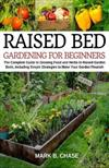 Raised Bed Gardening for Beginners: The Complete Guide to Growing Food and Herbs in Raised Garden Beds, Including Simple Strategies to Make Your Garden Flourish - Home Gardening, Growing in Less Space