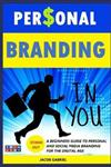 Personal Branding: A Beginners guide to Personal and Social Media Branding for the Digital Age