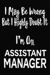 I May Be Wrong But I Highly Doubt It I'm An Assistant Manager: 6 X 9 Ruled/Lined Journal, 110 Pages With Lines, Great Journal To Write In, Log/Notebook for Organizer, Task Lists, Planner, Personal Diary