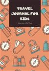 Travel Journal for Kids: Boys and Girls Travel Journal with Prompts for Writing and Blank Pages for Sketches, Photos, Souvenirs, Notes and Doodles. Vacation, Travel and Adventure Journal