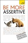 Be More Assertive: A guide to being composed, in control, and communicating with confidence