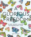 Glorious Freedom: Older Women Leading Extraordinary Lives