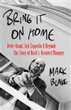 Bring It On Home: Peter Grant, Led Zeppelin and Beyond: The Story of Rock's Greatest Manager