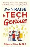 How to Raise a Tech Genius: Develop Your Child's Computing Skills Without Spending Any Money