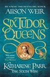 Six Tudor Queens: Katharine Parr, The Sixth Wife: Six Tudor Queens 6