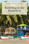 Batfishing in the Rainforest: Strange Tales Of Travel And Fishing