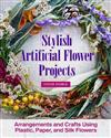 Stylish Artificial Flower Projects: Arrangements and Crafts Using Plastic, Paper, and Silk Flowers