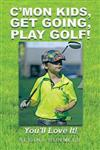 C'mon Kids, Get Going, Play Golf!: You'll Love It!