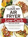 The I Love My Air Fryer Low-Carb Recipe Book: From Carne Asada with Salsa Verde to Key Lime Cheesecake, 175 Easy and Delicious Low-Carb Recipes