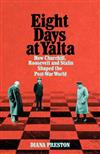 Eight Days at Yalta: How Churchill, Roosevelt and Stalin Shaped the Post-War World