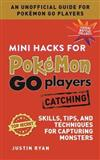 Mini Hacks for Pokemon GO Players: Catching: Skills, Tips, and Techniques for Capturing Monsters