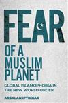 Fear of a Muslim Planet: Global Islamophobia in the New World Order