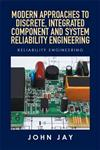 Modern Approaches to Discrete, Integrated Component and System Reliability Engineering: Reliability Engineering