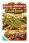 Dump Dinners Cookbook: 35 Quick & Easy Dump Dinner Recipes on a Budget: (Crockpot Dump Meals, Delicious Dump Meals, Dump Dinners Recipes for Busy People, Quick Easy Meals, Dump Cakes)