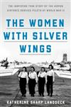 Women with Silver Wings: The Untold Story of the Women Airforce Service Pilots of World War II