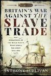 Britain's War Against the Slave Trade: The Operations of the Royal Navy's West Africa Squadron 1807-1867