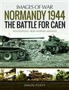 Normandy 1944: The Battle for Caen: Rare Photographs from Wartime Archives