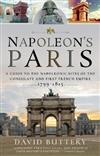 Napoleon's Paris: A Guide to the Napoleonic Sites of the Consulate and First French Empire 1799-1815