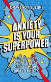 Anxiety is Your Superpower: Using anxiety to think better, feel better and do better