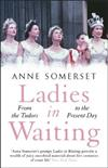 Ladies in Waiting: a history of court life from the Tudors to the present day