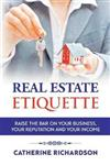Real Estate Etiquette: Raise The Bar on Your Business, Your Reputation and Your Income