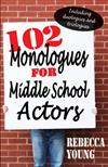102 Monologues for Middle School Actors: Including Duologues & Triologues