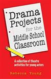Drama Projects for the Middle School Classroom: A Collection of Theatre Activities for Young Actors