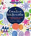 Creative Watercolor: A Step-by-Step Guide for Beginners--Create with Paints, Inks, Markers, Glitter, and More!
