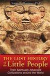 Lost History of the Little People: Their Spiritually Advanced Civilizations Around the World