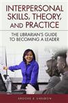 Interpersonal Skills, Theory, and Practice: The Librarian's Guide to Becoming a Leader