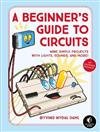 A Beginner's Guide To Circuits: Nine Simple Projects with Lights, Sounds, and More!