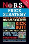 No B.S. Price Strategy: The Ultimate No Holds Barred, Kick Butt, Take No Prisoners Guide to Profits, Power, and Prosperity